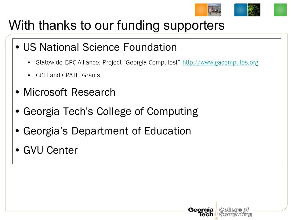 With thanks to our funding supporters US National Science Foundation Statewide BPC Alliance: Project Georgia Computes! http://www.gacomputes.orghttp://www.gacomputes.org CCLI and CPATH Grants Microsoft Research Georgia Tech s College of Computing Georgia's Department of Education GVU Center