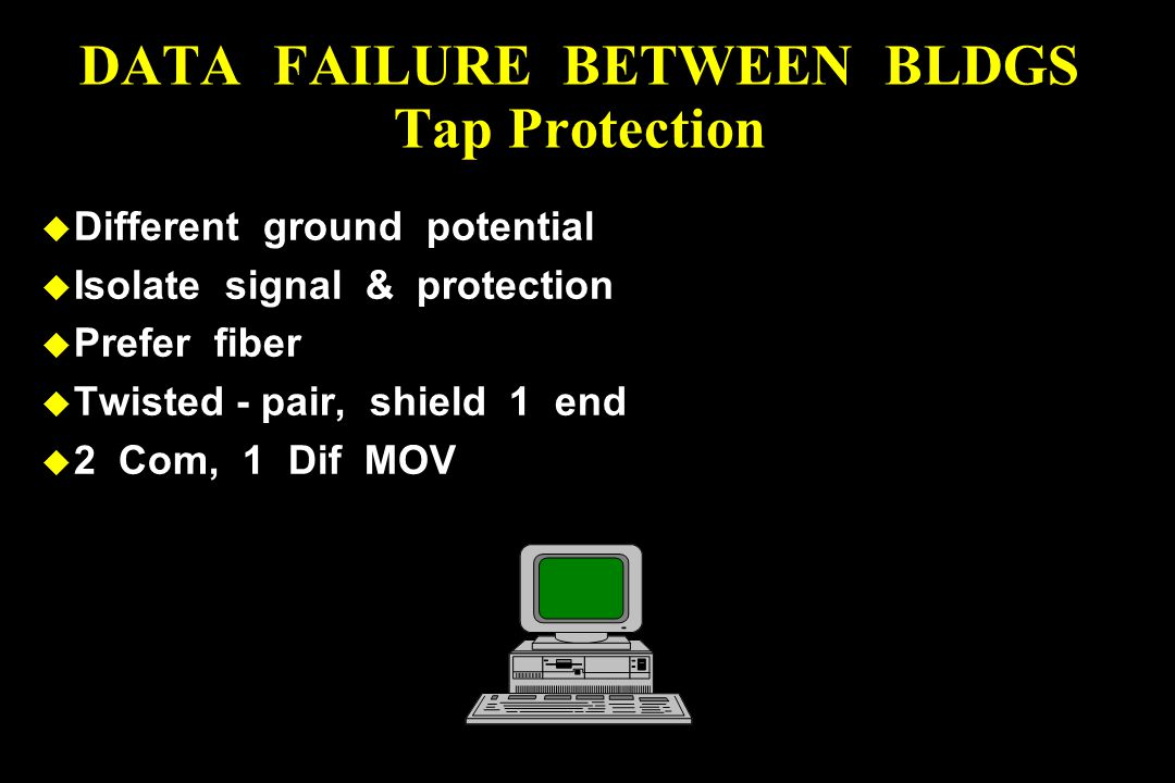 u Different ground potential u Isolate signal & protection u Prefer fiber u Twisted - pair, shield 1 end u 2 Com, 1 Dif MOV DATA FAILURE BETWEEN BLDGS Tap Protection