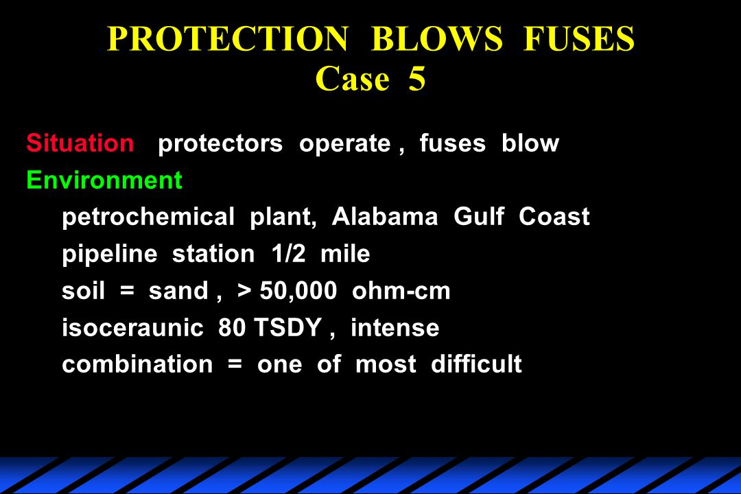 PROTECTION BLOWS FUSES Case 5 Situationprotectors operate, fuses blow Environment petrochemical plant, Alabama Gulf Coast pipeline station 1/2 mile soil = sand, > 50,000 ohm-cm isoceraunic 80 TSDY, intense combination = one of most difficult