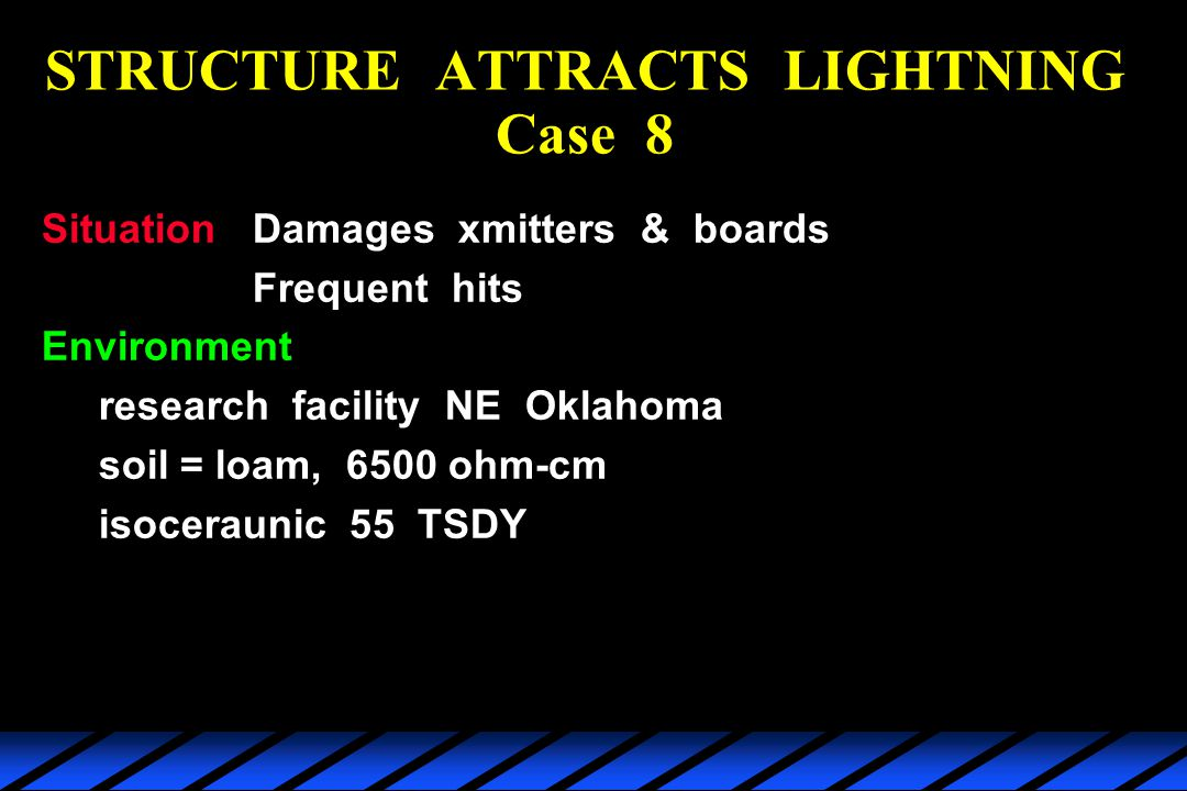 STRUCTURE ATTRACTS LIGHTNING Case 8 SituationDamages xmitters & boards Frequent hits Environment research facility NE Oklahoma soil = loam, 6500 ohm-cm isoceraunic 55 TSDY