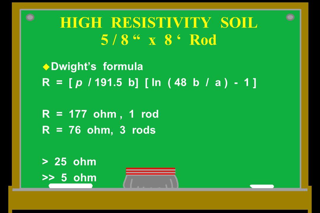 u Dwight's formula R = [ p / 191.5 b] [ ln ( 48 b / a ) - 1 ] R = 177 ohm, 1 rod R = 76 ohm, 3 rods > 25 ohm >> 5 ohm HIGH RESISTIVITY SOIL 5 / 8 x 8 ' Rod