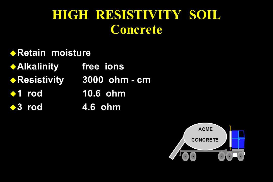 u Retain moisture u Alkalinityfree ions u Resistivity3000 ohm - cm u 1 rod10.6 ohm u 3 rod4.6 ohm HIGH RESISTIVITY SOIL Concrete ACME CONCRETE