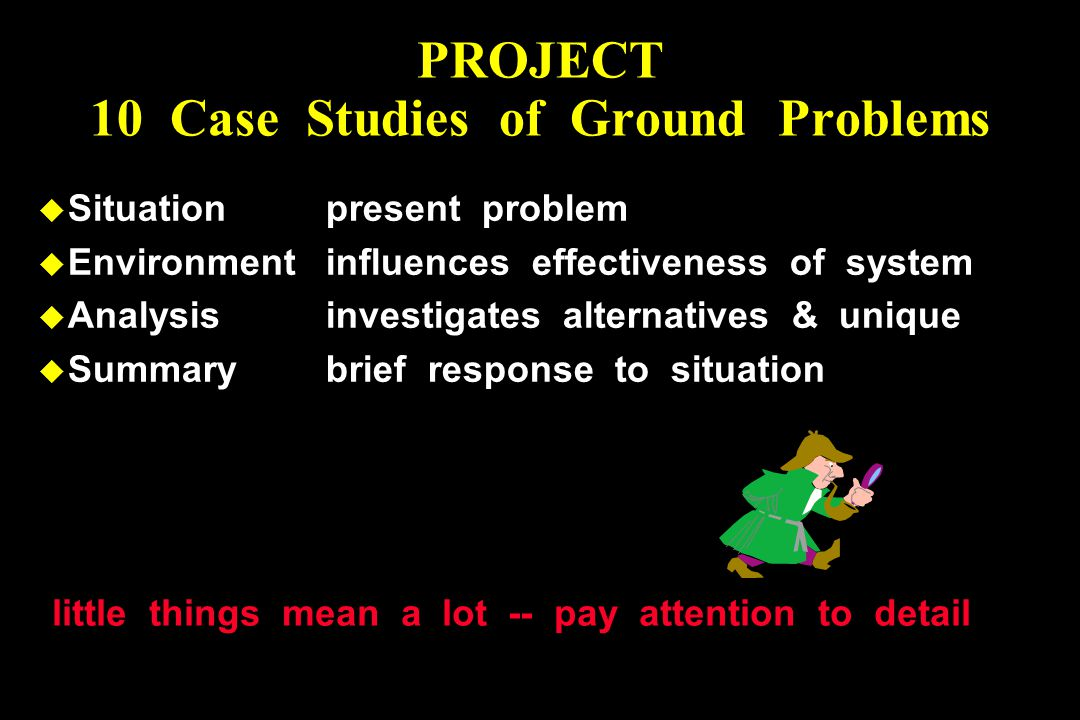 PROJECT 10 Case Studies of Ground Problems u Situationpresent problem u Environmentinfluences effectiveness of system u Analysisinvestigates alternatives & unique u Summarybrief response to situation little things mean a lot -- pay attention to detail