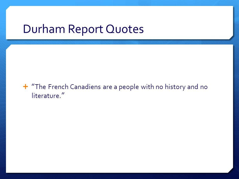 Durham Report Quotes  The French Canadiens are a people with no history and no literature.