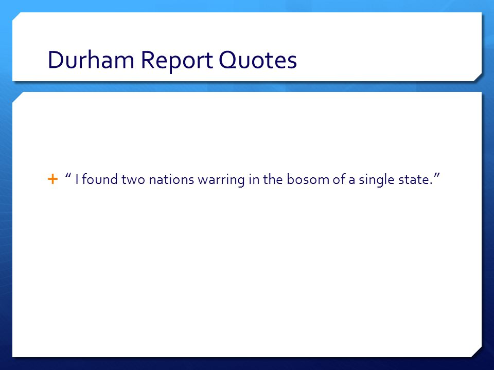 Durham Report Quotes  I found two nations warring in the bosom of a single state.