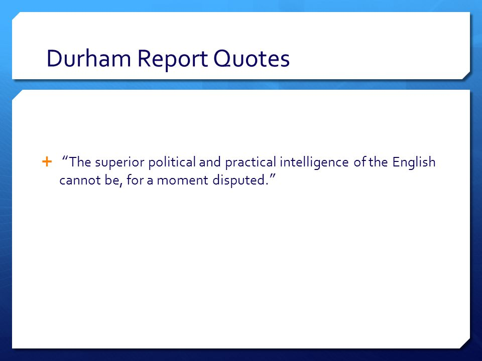 Durham Report Quotes  The superior political and practical intelligence of the English cannot be, for a moment disputed.