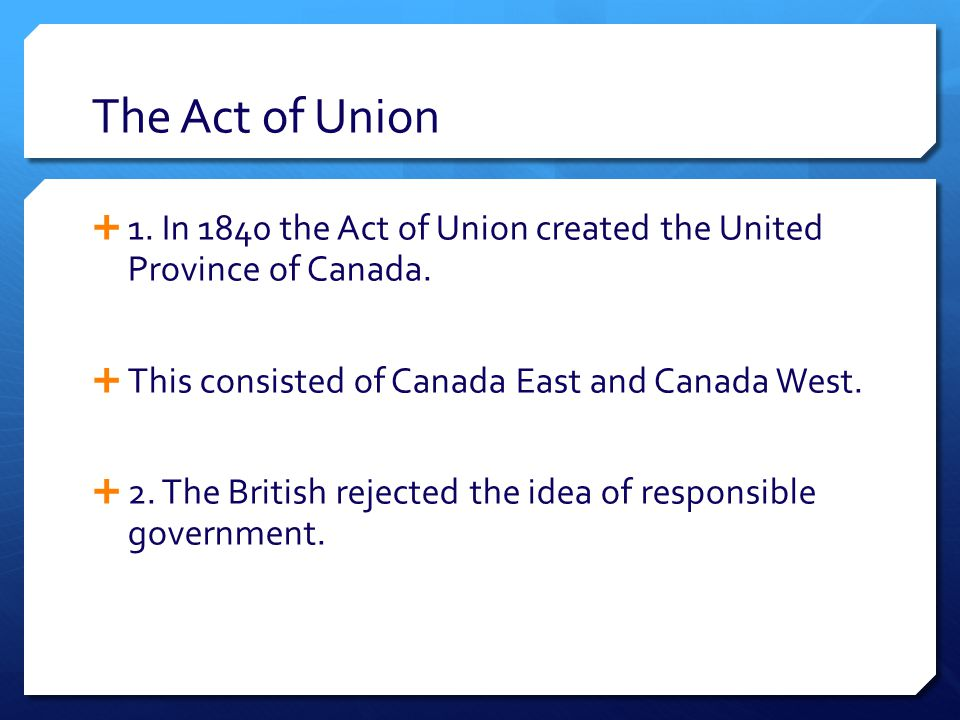 The Act of Union  1. In 1840 the Act of Union created the United Province of Canada.