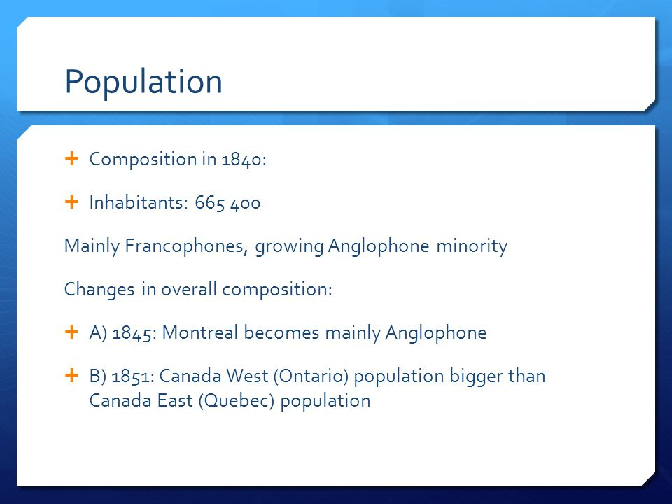 Population  Composition in 1840:  Inhabitants: 665 400 Mainly Francophones, growing Anglophone minority Changes in overall composition:  A) 1845: Montreal becomes mainly Anglophone  B) 1851: Canada West (Ontario) population bigger than Canada East (Quebec) population