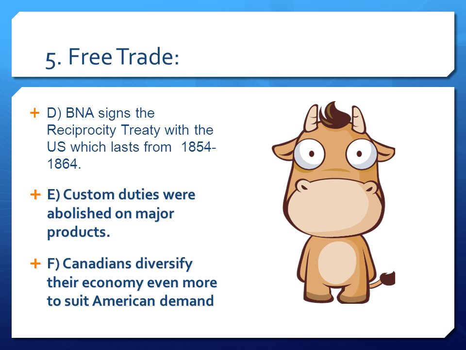 5. Free Trade:  D) BNA signs the Reciprocity Treaty with the US which lasts from 1854- 1864.