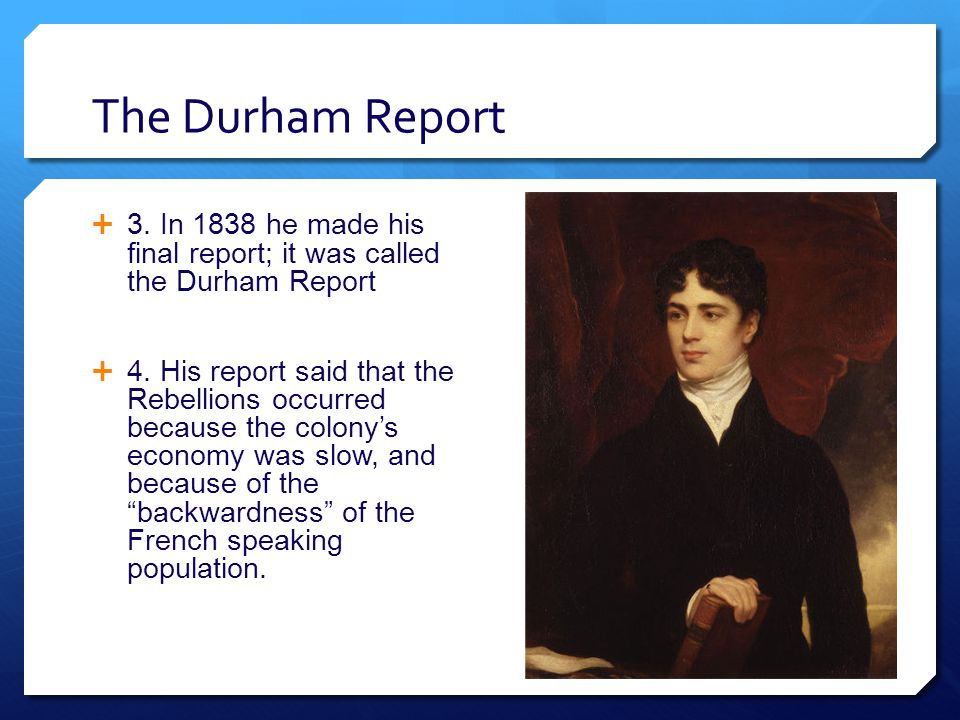The Durham Report  3. In 1838 he made his final report; it was called the Durham Report  4.