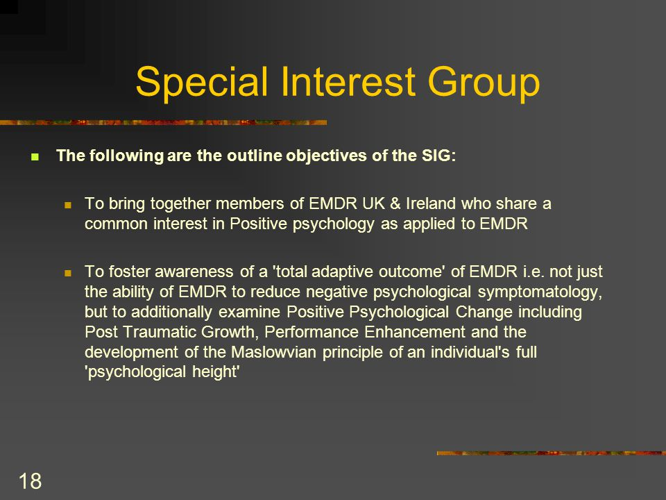 18 Special Interest Group The following are the outline objectives of the SIG: To bring together members of EMDR UK & Ireland who share a common interest in Positive psychology as applied to EMDR To foster awareness of a total adaptive outcome of EMDR i.e.