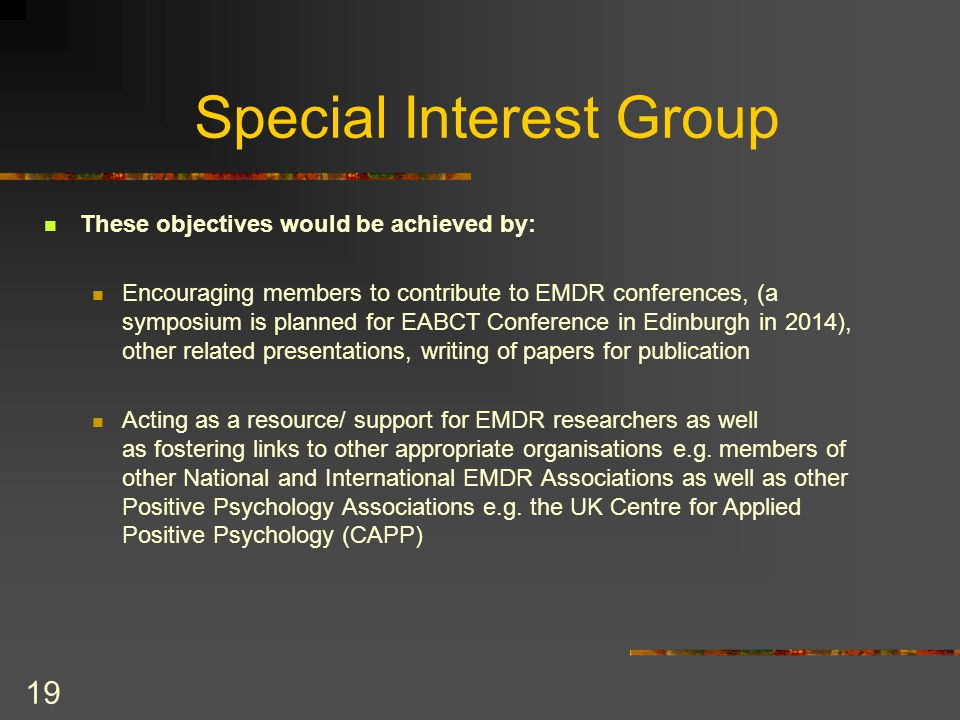 19 Special Interest Group These objectives would be achieved by: Encouraging members to contribute to EMDR conferences, (a symposium is planned for EABCT Conference in Edinburgh in 2014), other related presentations, writing of papers for publication Acting as a resource/ support for EMDR researchers as well as fostering links to other appropriate organisations e.g.