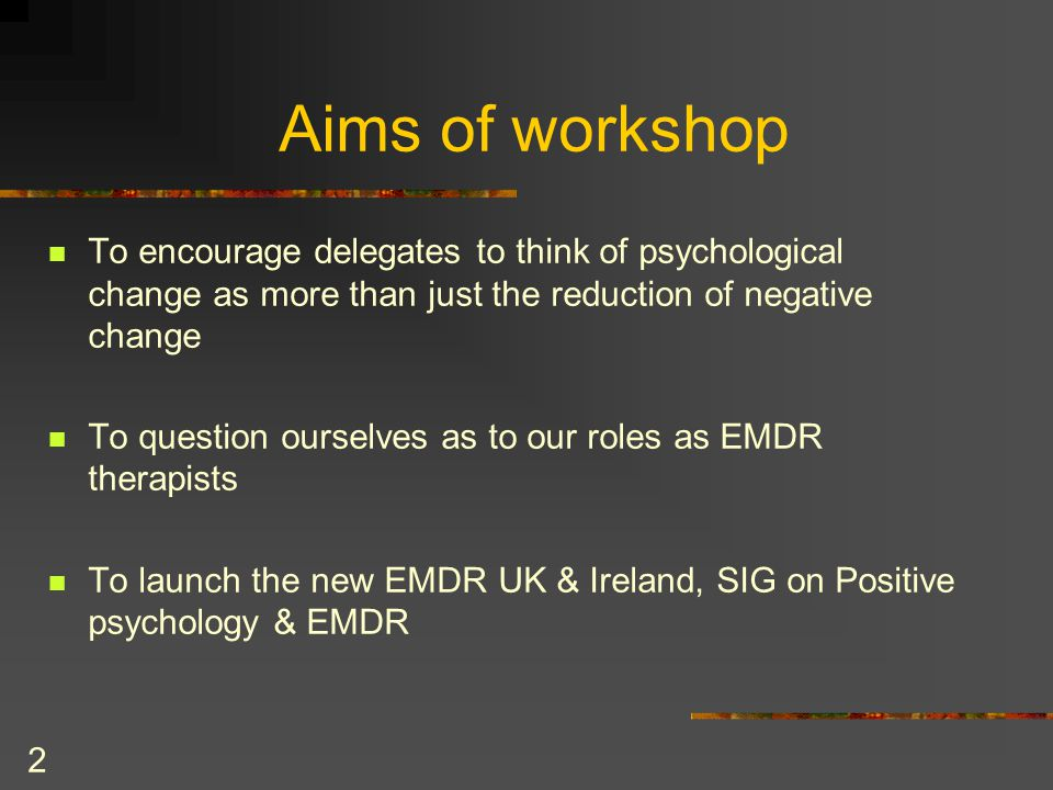 2 Aims of workshop To encourage delegates to think of psychological change as more than just the reduction of negative change To question ourselves as to our roles as EMDR therapists To launch the new EMDR UK & Ireland, SIG on Positive psychology & EMDR