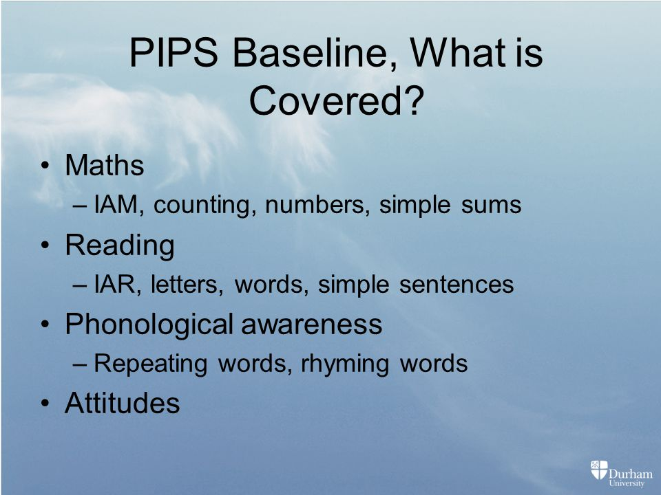 PIPS Baseline, What is Covered? Maths –IAM, counting, numbers, simple sums Reading –IAR, letters, words, simple sentences Phonological awareness –Repe