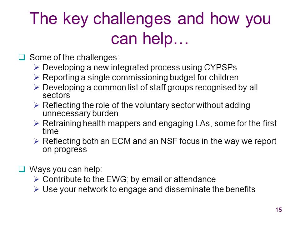 15 The key challenges and how you can help…  Some of the challenges:  Developing a new integrated process using CYPSPs  Reporting a single commissioning budget for children  Developing a common list of staff groups recognised by all sectors  Reflecting the role of the voluntary sector without adding unnecessary burden  Retraining health mappers and engaging LAs, some for the first time  Reflecting both an ECM and an NSF focus in the way we report on progress  Ways you can help:  Contribute to the EWG; by email or attendance  Use your network to engage and disseminate the benefits