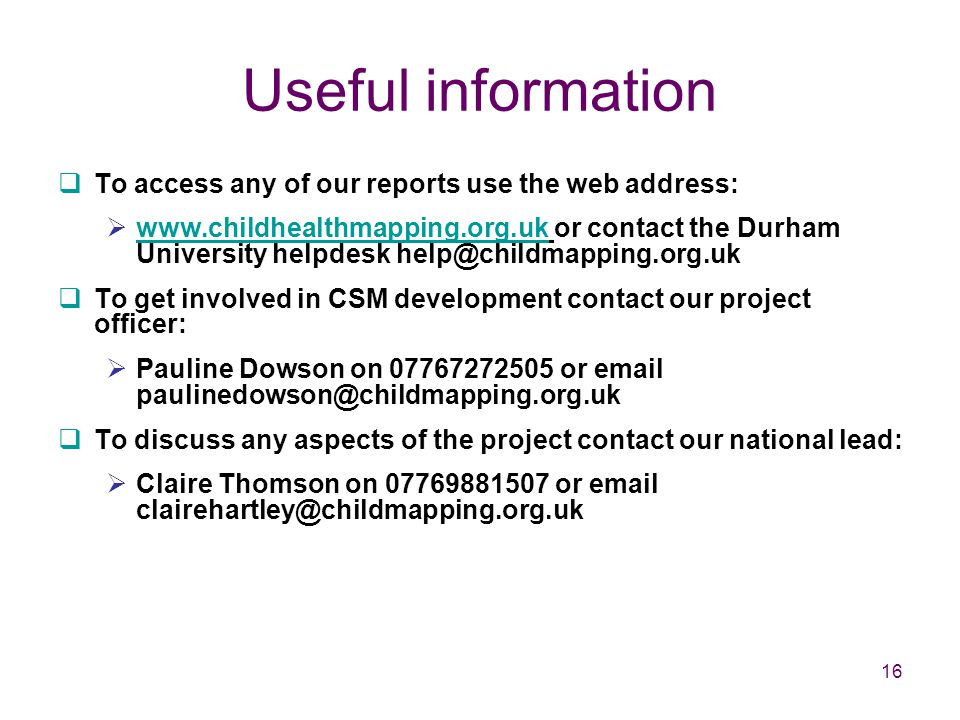 16 Useful information  To access any of our reports use the web address:  www.childhealthmapping.org.uk or contact the Durham University helpdesk help@childmapping.org.uk www.childhealthmapping.org.uk  To get involved in CSM development contact our project officer:  Pauline Dowson on 07767272505 or email paulinedowson@childmapping.org.uk  To discuss any aspects of the project contact our national lead:  Claire Thomson on 07769881507 or email clairehartley@childmapping.org.uk