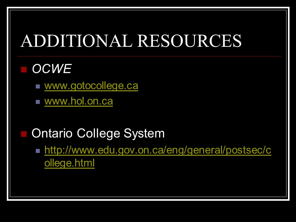 ADDITIONAL RESOURCES OCWE www.gotocollege.ca www.hol.on.ca Ontario College System http://www.edu.gov.on.ca/eng/general/postsec/c ollege.html http://www.edu.gov.on.ca/eng/general/postsec/c ollege.html