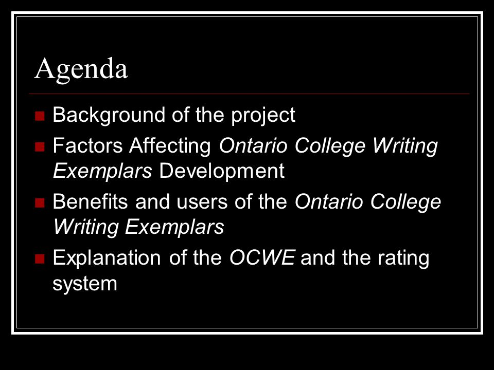 Agenda Background of the project Factors Affecting Ontario College Writing Exemplars Development Benefits and users of the Ontario College Writing Exemplars Explanation of the OCWE and the rating system
