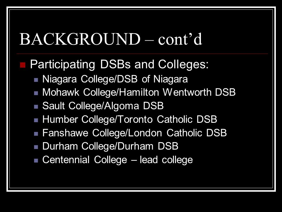 BACKGROUND – cont'd Participating DSBs and Colleges: Niagara College/DSB of Niagara Mohawk College/Hamilton Wentworth DSB Sault College/Algoma DSB Humber College/Toronto Catholic DSB Fanshawe College/London Catholic DSB Durham College/Durham DSB Centennial College – lead college