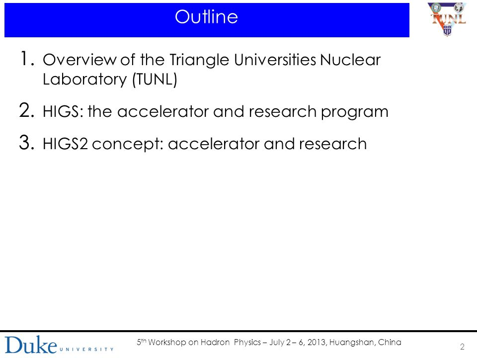 5 th Workshop on Hadron Physics – July 2 – 6, 2013, Huangshan, China Outline 1. Overview of the Triangle Universities Nuclear Laboratory (TUNL) 2. HIG