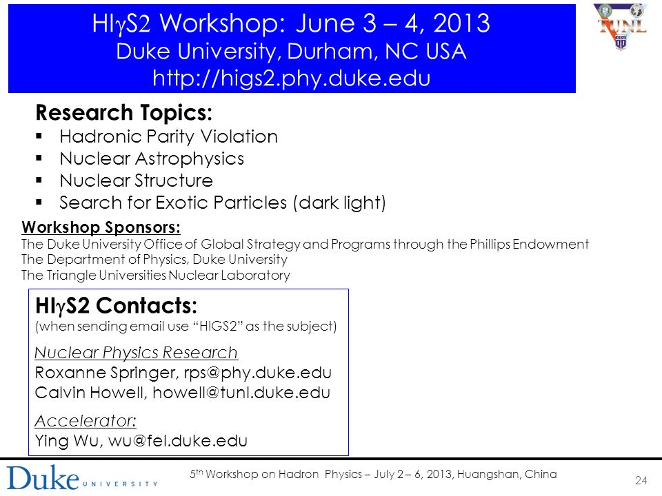 5 th Workshop on Hadron Physics – July 2 – 6, 2013, Huangshan, China HI  S  Workshop: June 3 – 4, 2013 Duke University, Durham, NC USA http://higs2.phy.duke.edu 24 Research Topics:  Hadronic Parity Violation  Nuclear Astrophysics  Nuclear Structure  Search for Exotic Particles (dark light) Workshop Sponsors: The Duke University Office of Global Strategy and Programs through the Phillips Endowment The Department of Physics, Duke University The Triangle Universities Nuclear Laboratory HI  S2 Contacts: (when sending email use HIGS2 as the subject) Nuclear Physics Research Roxanne Springer, rps@phy.duke.edu Calvin Howell, howell@tunl.duke.edu Accelerator: Ying Wu, wu@fel.duke.edu