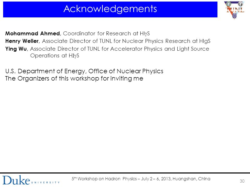5 th Workshop on Hadron Physics – July 2 – 6, 2013, Huangshan, China Acknowledgements 30 Mohammad Ahmed, Coordinator for Research at HI  S Henry Weller, Associate Director of TUNL for Nuclear Physics Research at HIgS Ying Wu, Associate Director of TUNL for Accelerator Physics and Light Source Operations at H  S U.S.