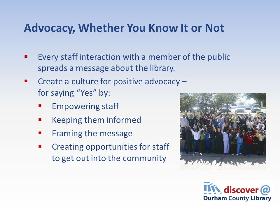 Advocacy, Whether You Know It or Not  Every staff interaction with a member of the public spreads a message about the library.