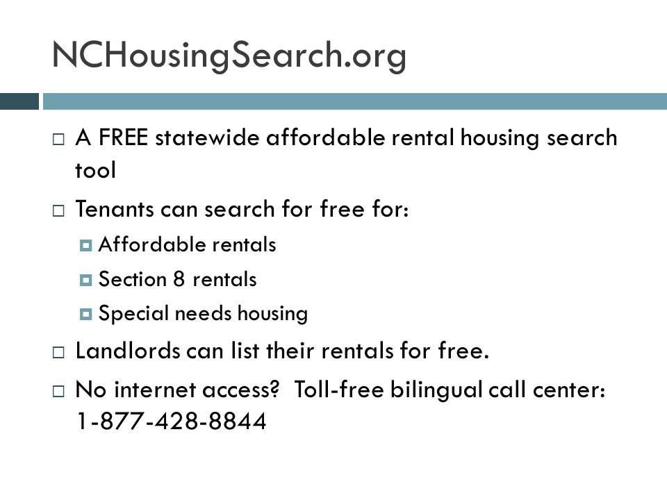 NCHousingSearch.org  A FREE statewide affordable rental housing search tool  Tenants can search for free for:  Affordable rentals  Section 8 rentals  Special needs housing  Landlords can list their rentals for free.