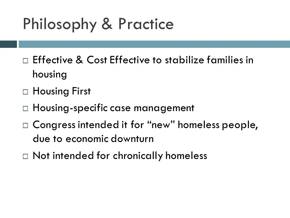 Philosophy & Practice  Effective & Cost Effective to stabilize families in housing  Housing First  Housing-specific case management  Congress intended it for new homeless people, due to economic downturn  Not intended for chronically homeless