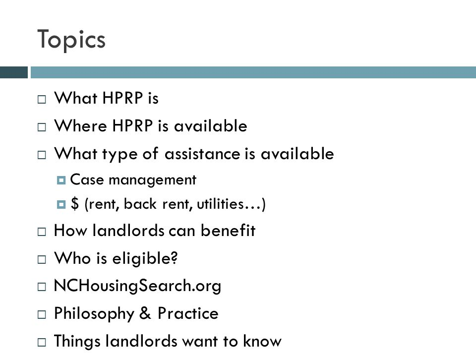 Topics  What HPRP is  Where HPRP is available  What type of assistance is available  Case management  $ (rent, back rent, utilities…)  How landlords can benefit  Who is eligible.