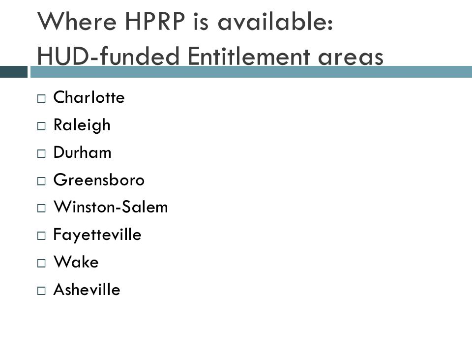 Where HPRP is available: HUD-funded Entitlement areas  Charlotte  Raleigh  Durham  Greensboro  Winston-Salem  Fayetteville  Wake  Asheville