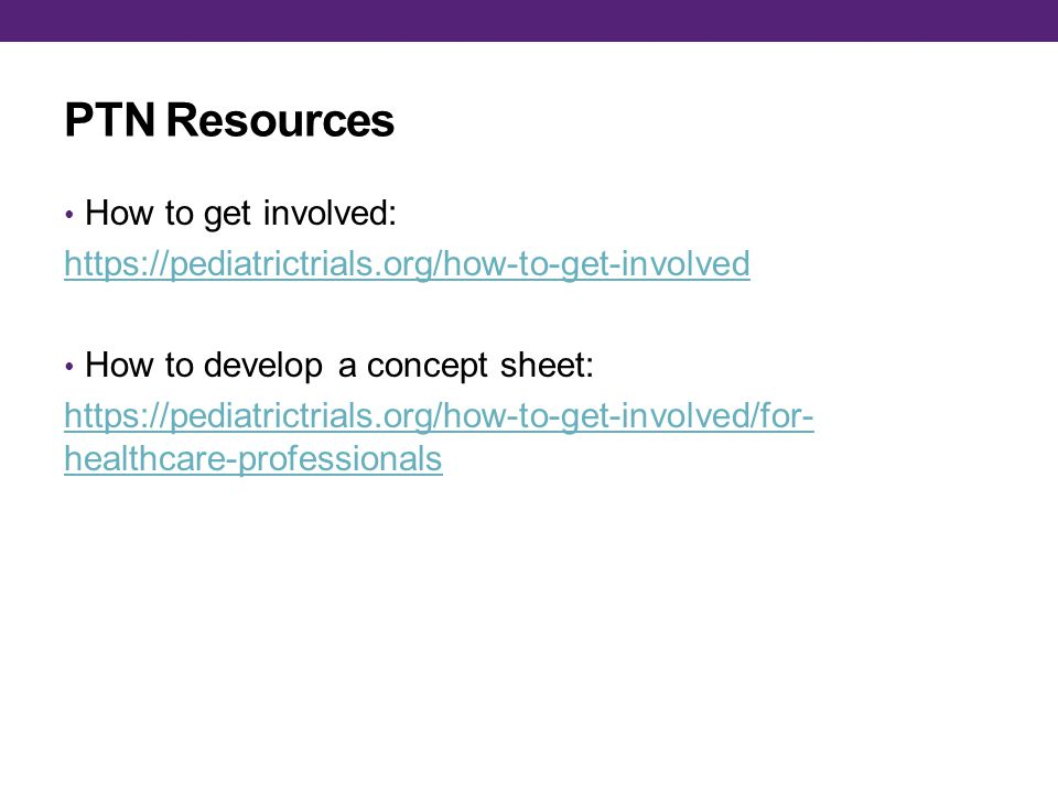PTN Resources How to get involved: https://pediatrictrials.org/how-to-get-involved How to develop a concept sheet: https://pediatrictrials.org/how-to-get-involved/for- healthcare-professionals