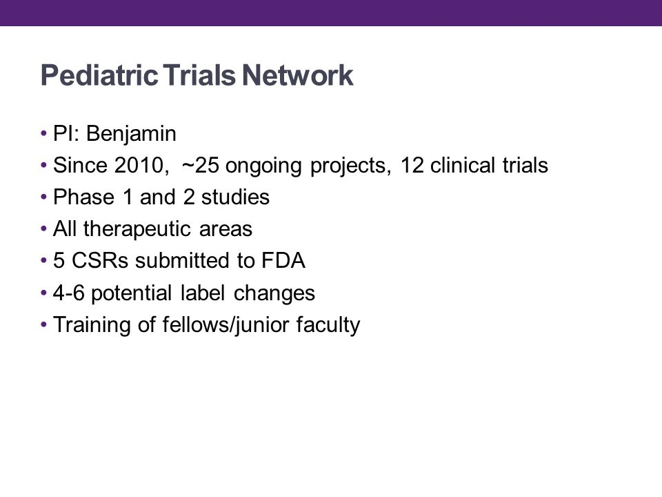 Pediatric Trials Network PI: Benjamin Since 2010, ~25 ongoing projects, 12 clinical trials Phase 1 and 2 studies All therapeutic areas 5 CSRs submitted to FDA 4-6 potential label changes Training of fellows/junior faculty