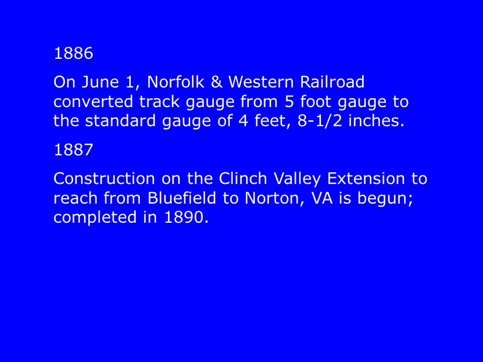 1886 On June 1, Norfolk & Western Railroad converted track gauge from 5 foot gauge to the standard gauge of 4 feet, 8-1/2 inches. 1887 Construction on