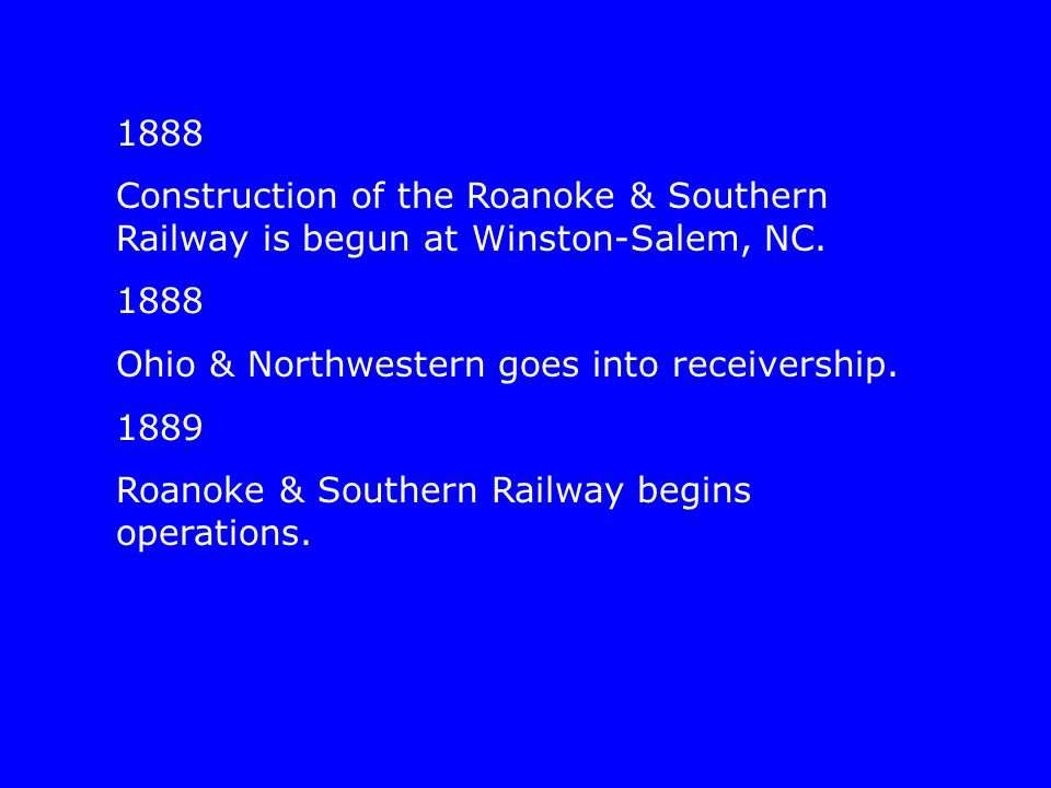 1888 Construction of the Roanoke & Southern Railway is begun at Winston-Salem, NC. 1888 Ohio & Northwestern goes into receivership. 1889 Roanoke & Sou
