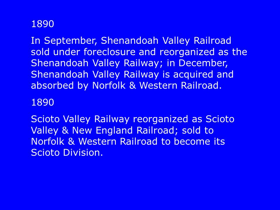 1890 In September, Shenandoah Valley Railroad sold under foreclosure and reorganized as the Shenandoah Valley Railway; in December, Shenandoah Valley Railway is acquired and absorbed by Norfolk & Western Railroad.