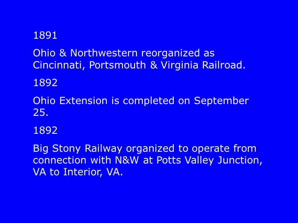 1891 Ohio & Northwestern reorganized as Cincinnati, Portsmouth & Virginia Railroad. 1892 Ohio Extension is completed on September 25. 1892 Big Stony R