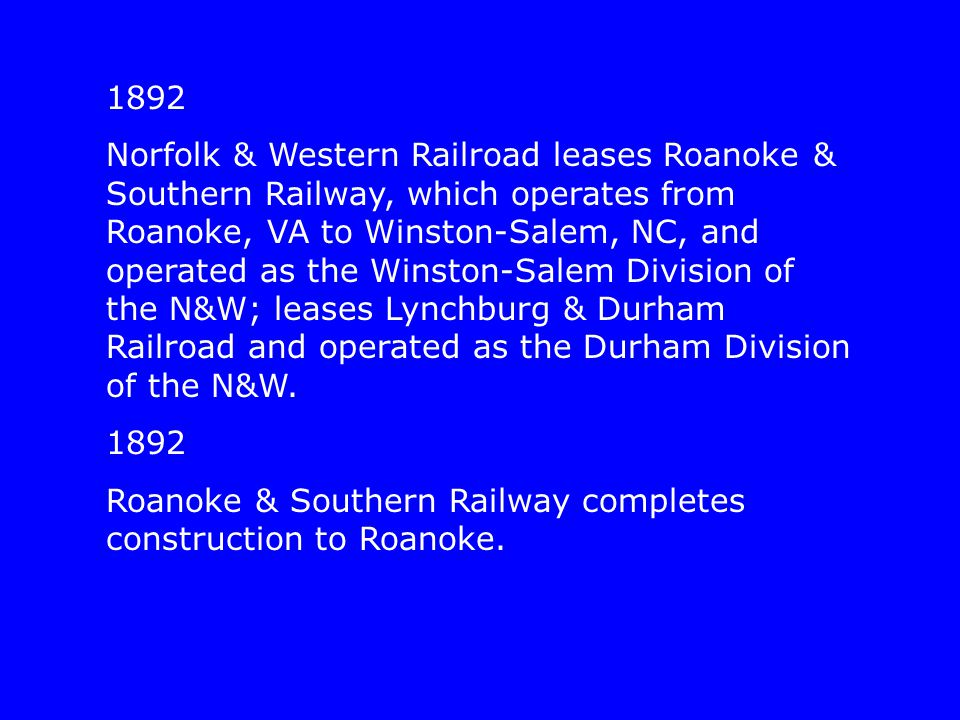 1892 Norfolk & Western Railroad leases Roanoke & Southern Railway, which operates from Roanoke, VA to Winston-Salem, NC, and operated as the Winston-S