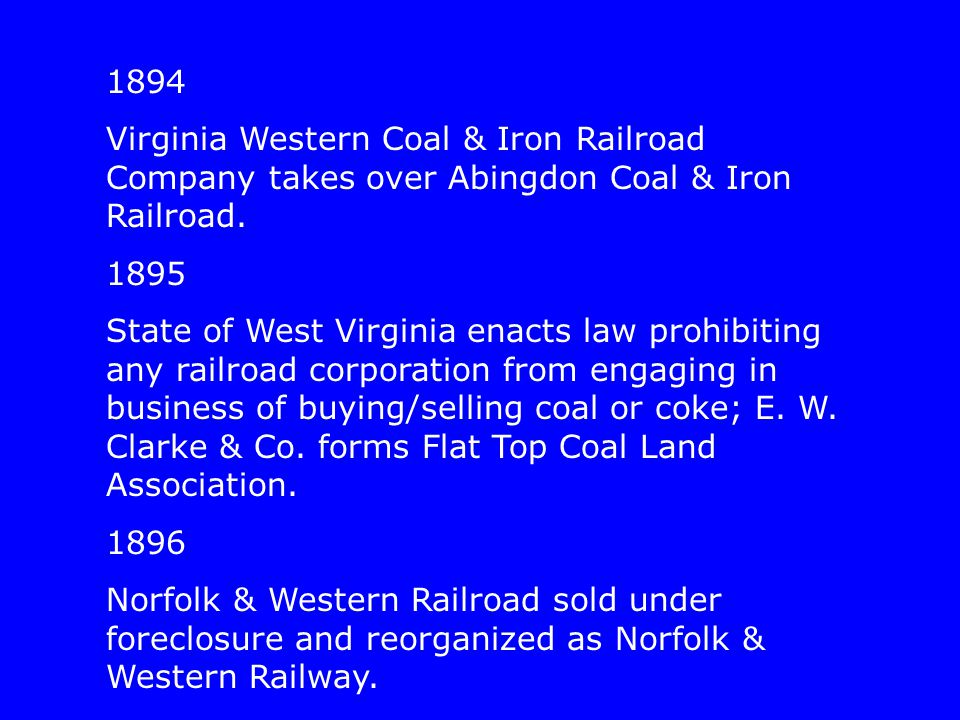 1894 Virginia Western Coal & Iron Railroad Company takes over Abingdon Coal & Iron Railroad. 1895 State of West Virginia enacts law prohibiting any ra