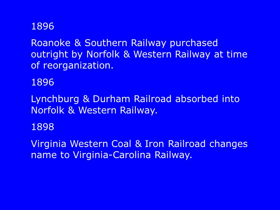 1896 Roanoke & Southern Railway purchased outright by Norfolk & Western Railway at time of reorganization.