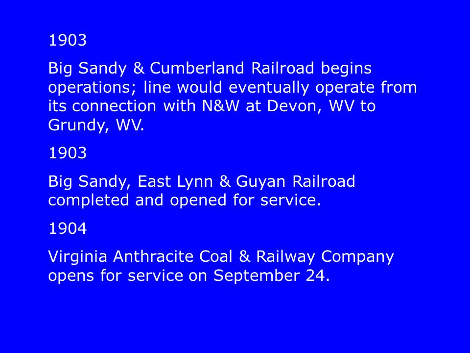 1903 Big Sandy & Cumberland Railroad begins operations; line would eventually operate from its connection with N&W at Devon, WV to Grundy, WV. 1903 Bi