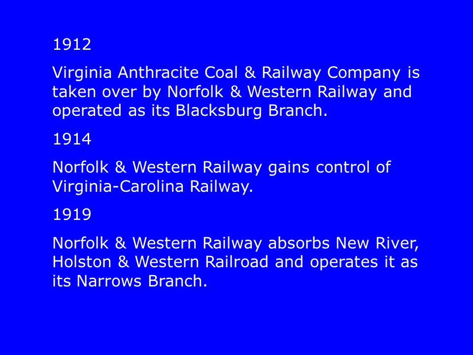 1912 Virginia Anthracite Coal & Railway Company is taken over by Norfolk & Western Railway and operated as its Blacksburg Branch. 1914 Norfolk & Weste