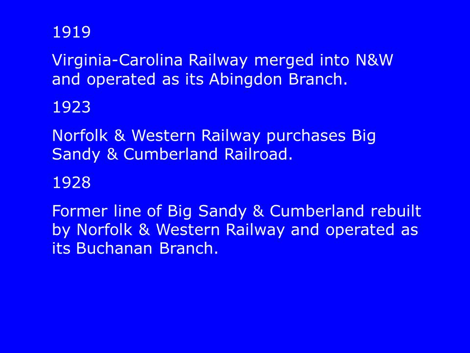 1919 Virginia-Carolina Railway merged into N&W and operated as its Abingdon Branch. 1923 Norfolk & Western Railway purchases Big Sandy & Cumberland Ra