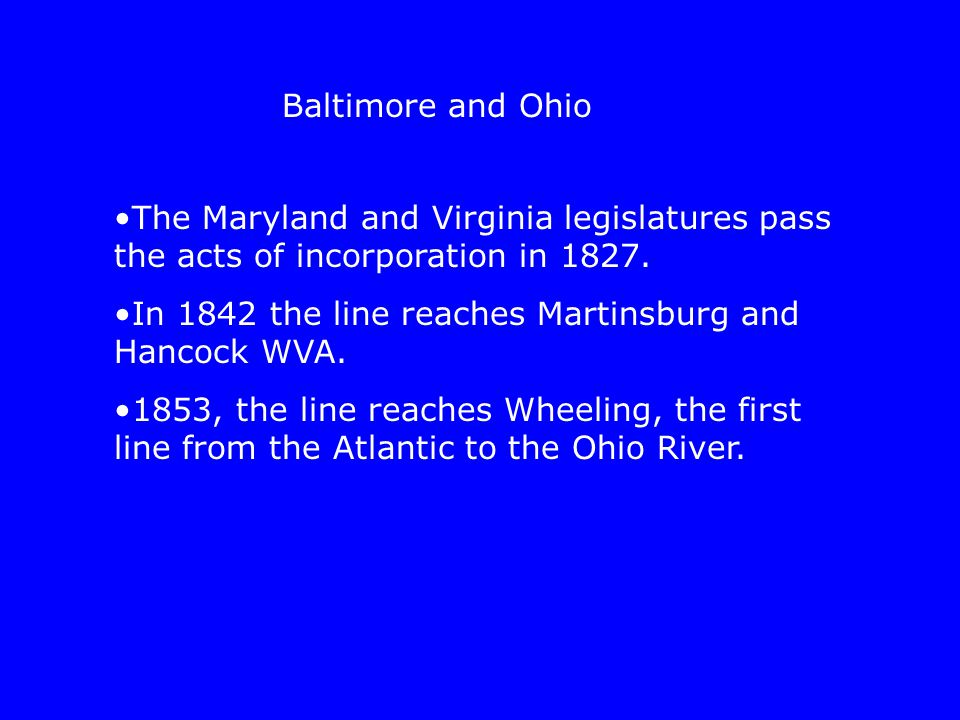 The Maryland and Virginia legislatures pass the acts of incorporation in 1827. In 1842 the line reaches Martinsburg and Hancock WVA. 1853, the line re