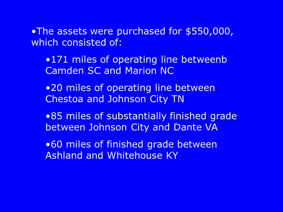 The assets were purchased for $550,000, which consisted of: 171 miles of operating line betweenb Camden SC and Marion NC 20 miles of operating line be