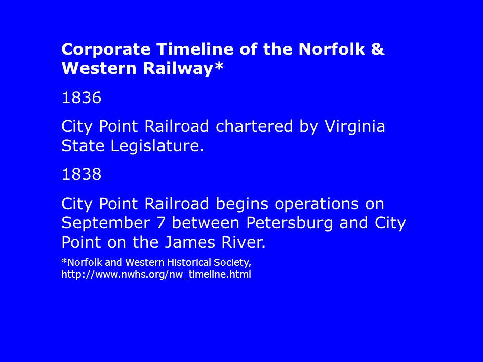 Corporate Timeline of the Norfolk & Western Railway* 1836 City Point Railroad chartered by Virginia State Legislature.