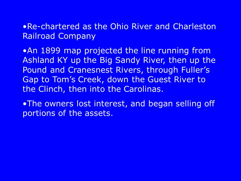 Re-chartered as the Ohio River and Charleston Railroad Company An 1899 map projected the line running from Ashland KY up the Big Sandy River, then up