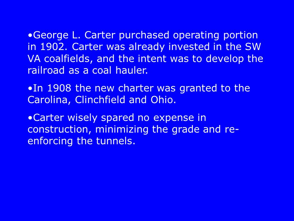 George L. Carter purchased operating portion in 1902. Carter was already invested in the SW VA coalfields, and the intent was to develop the railroad