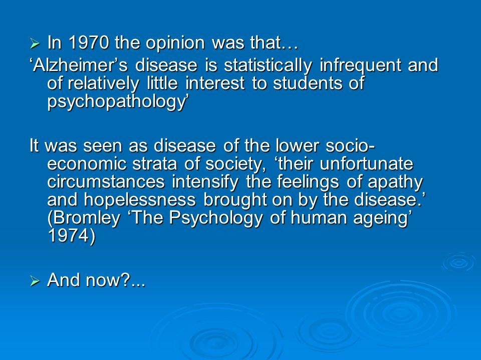  In 1970 the opinion was that… 'Alzheimer's disease is statistically infrequent and of relatively little interest to students of psychopathology' It was seen as disease of the lower socio- economic strata of society, 'their unfortunate circumstances intensify the feelings of apathy and hopelessness brought on by the disease.' (Bromley 'The Psychology of human ageing' 1974)  And now?...