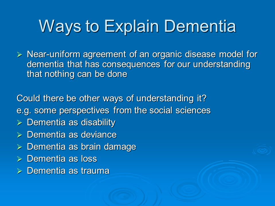 Ways to Explain Dementia  Near-uniform agreement of an organic disease model for dementia that has consequences for our understanding that nothing can be done Could there be other ways of understanding it.
